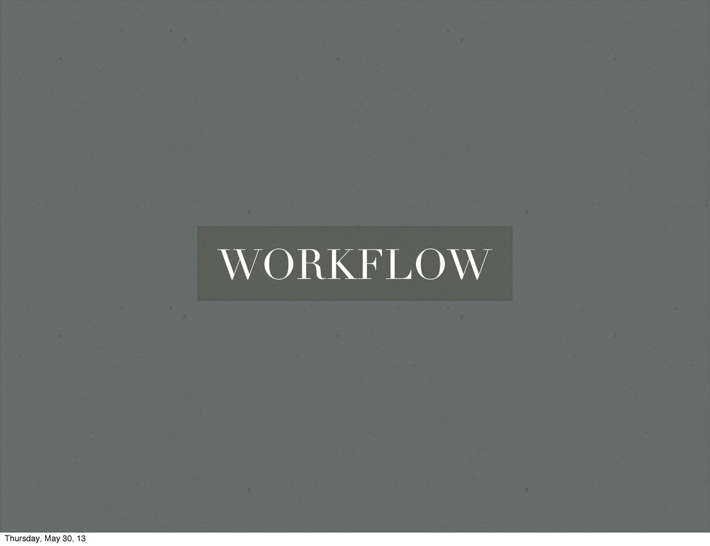 WORKFLOW Thursday, May 30, 13