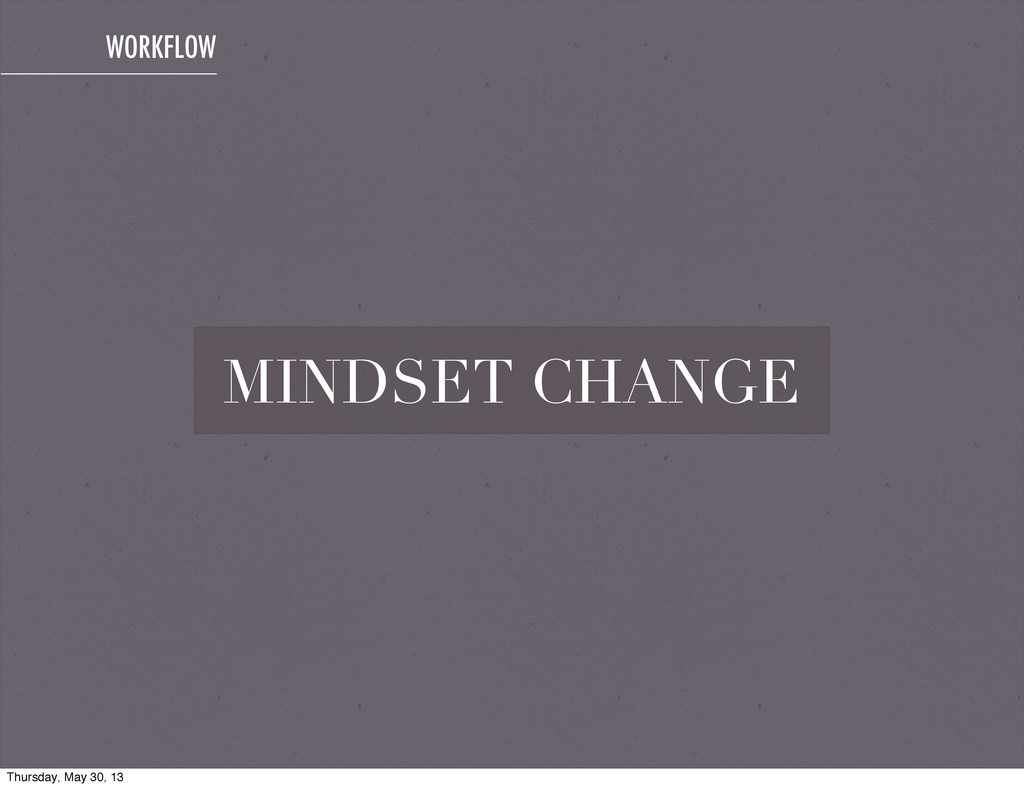 MINDSET CHANGE WORKFLOW Thursday, May 30, 13