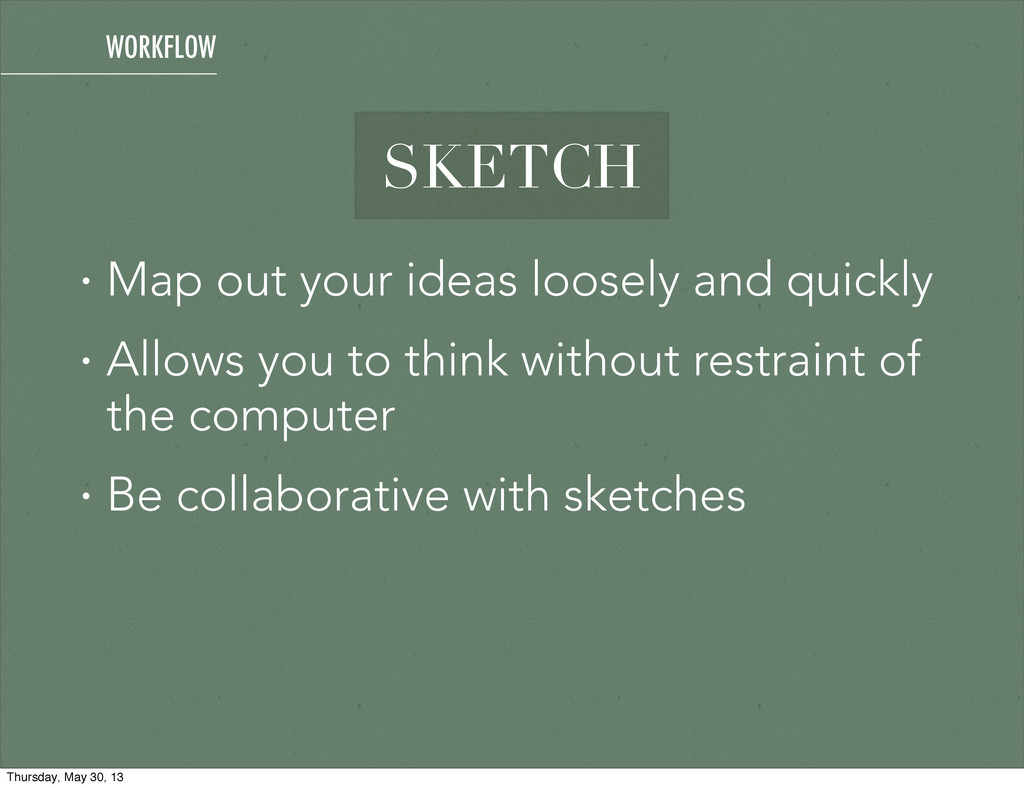 SKETCH • Map out your ideas loosely and quickly...