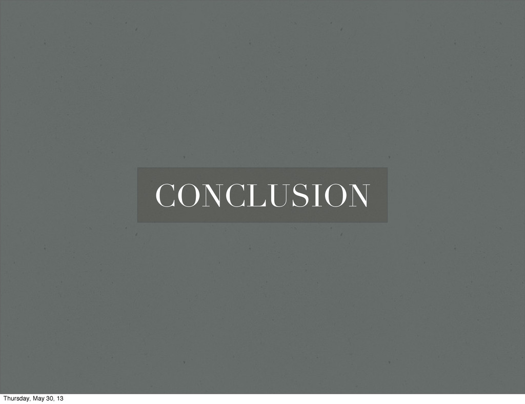 CONCLUSION Thursday, May 30, 13