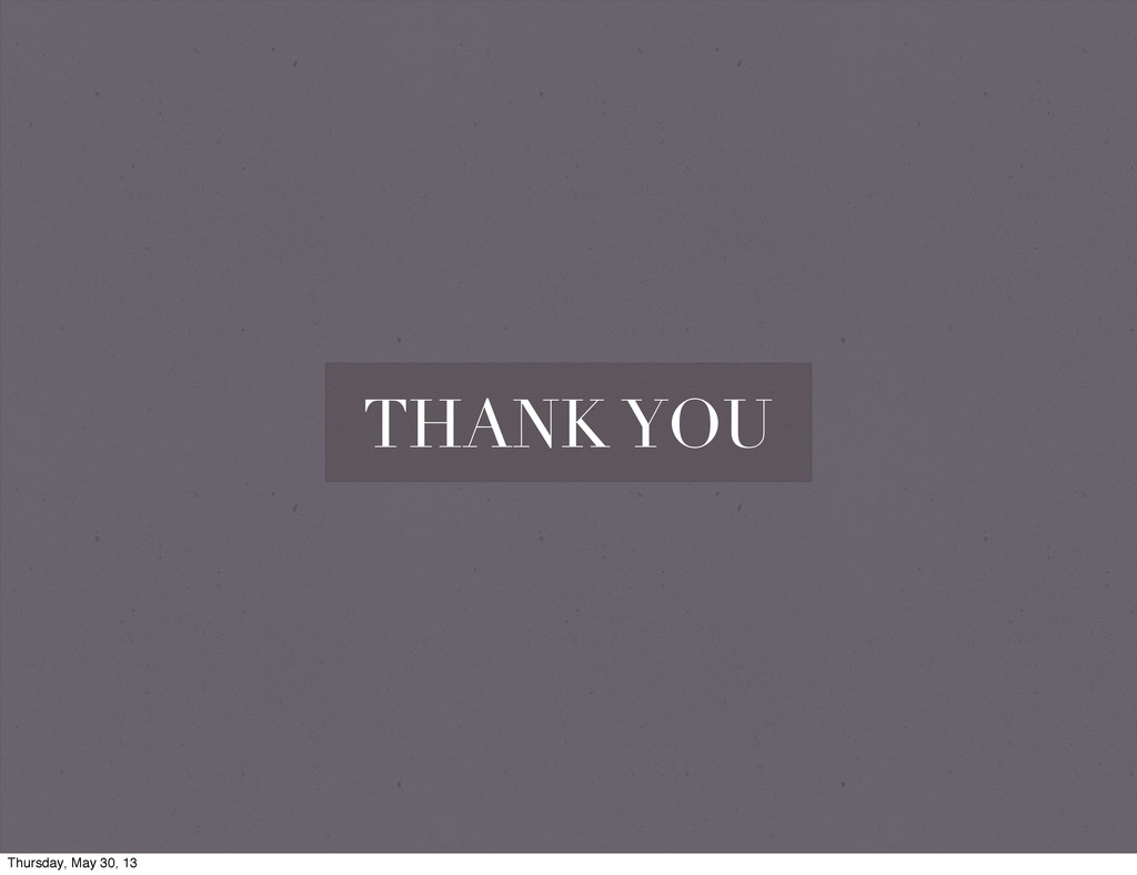 THANK YOU Thursday, May 30, 13
