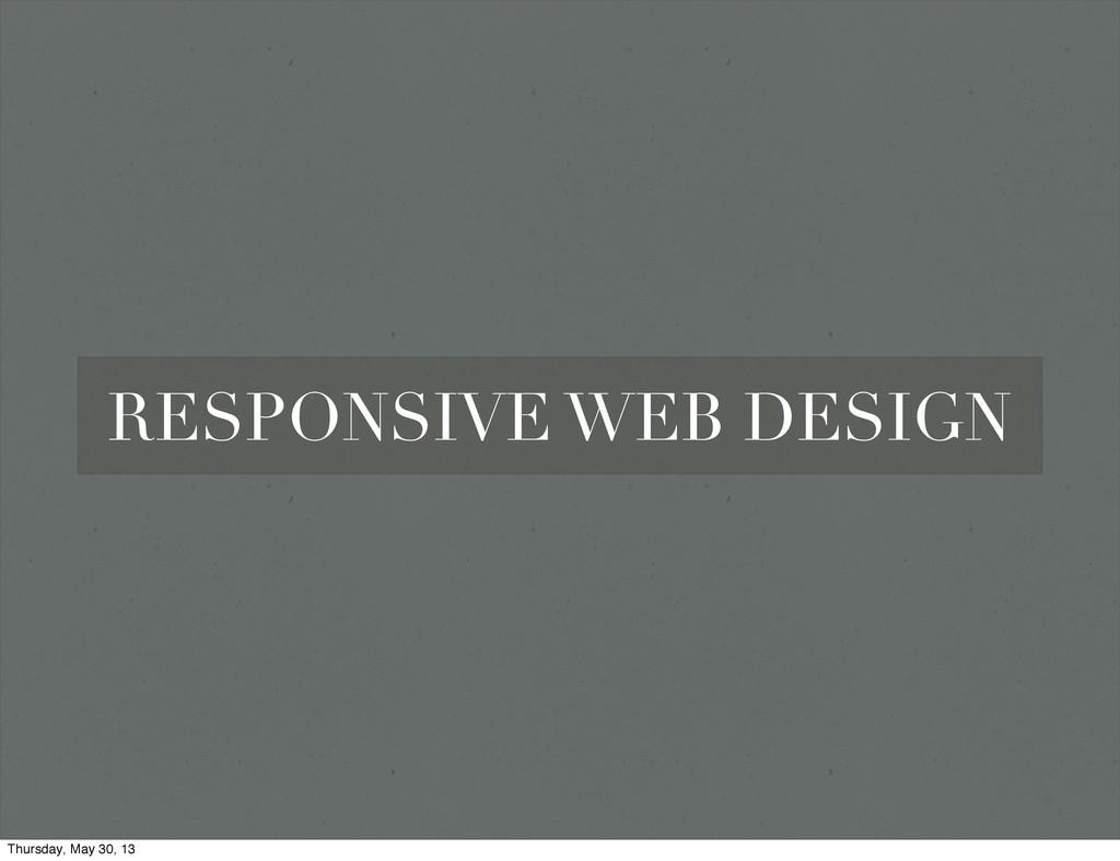 RESPONSIVE WEB DESIGN Thursday, May 30, 13