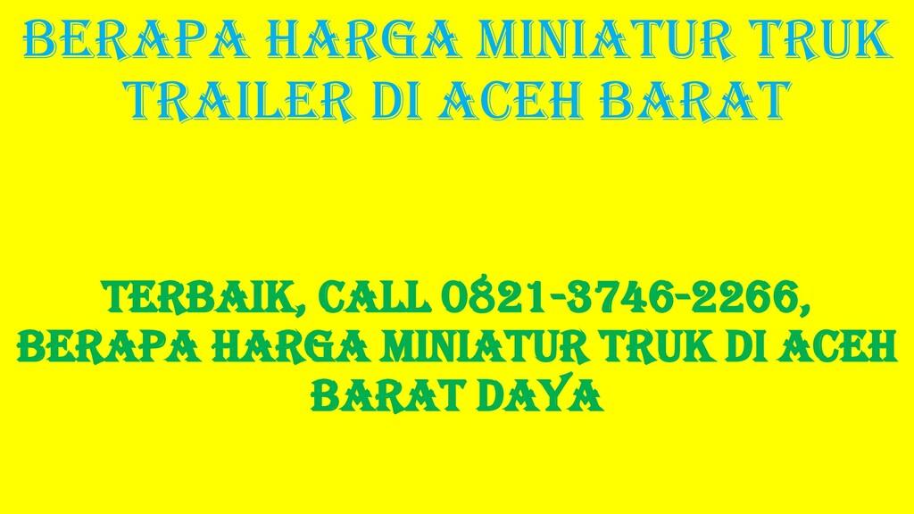 Berapa Harga Miniatur Truk Trailer di Aceh Bara...