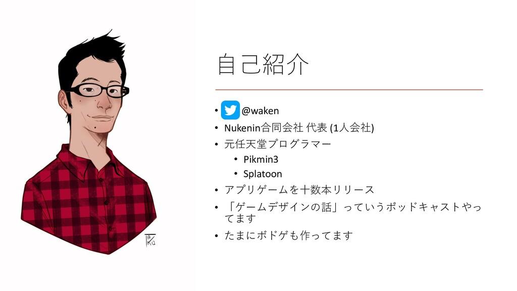 ⾃⼰紹介 • @waken • Nukenin合同会社 代表 (1⼈会社) • 元任天堂プログ...