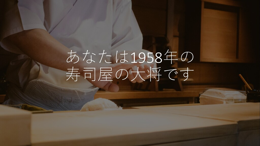 あなたは1958年の 寿司屋の⼤将です