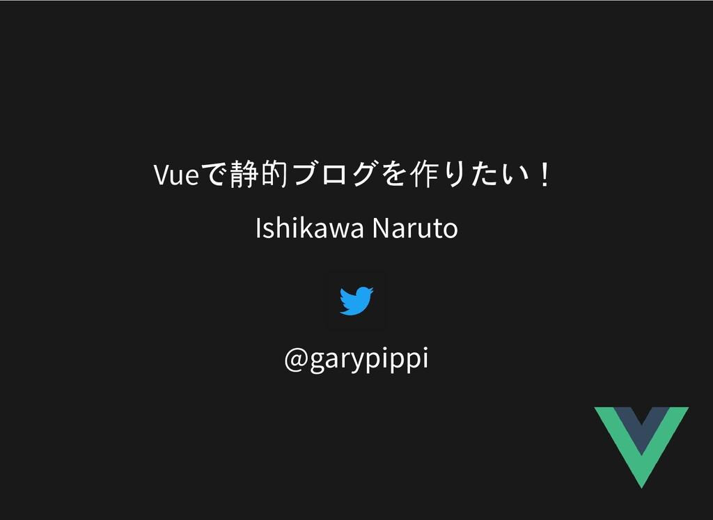 Vueで静的ブログを作りたい! Ishikawa Naruto @garypippi