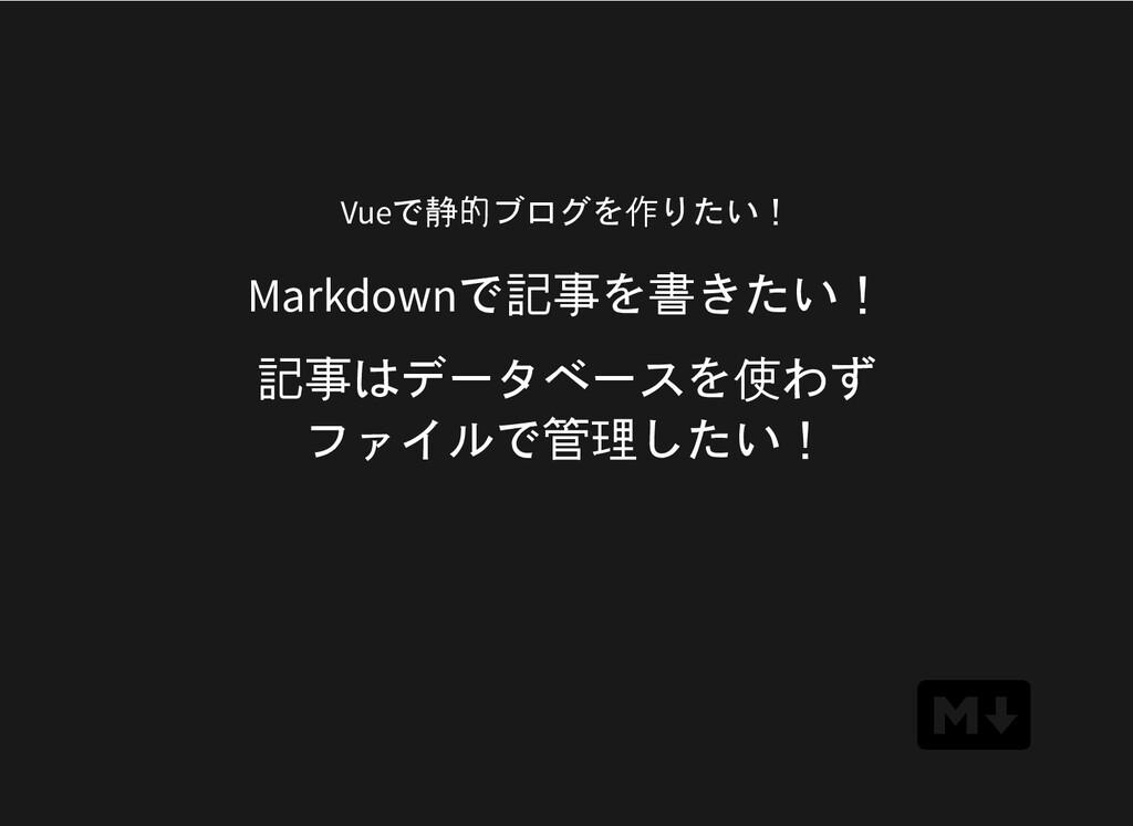 Markdownで記事を書きたい! 記事はデータベースを使わず ファイルで管理したい! Vue...