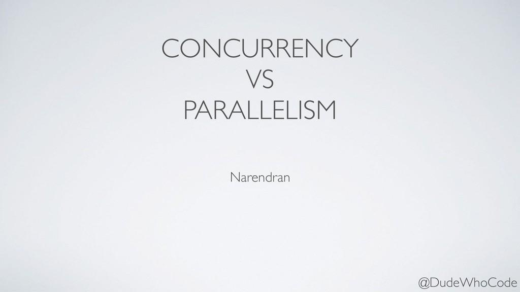 CONCURRENCY VS PARALLELISM Narendran @DudeWhoCo...