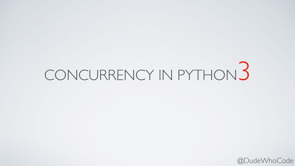 CONCURRENCY IN PYTHON 3 @DudeWhoCode
