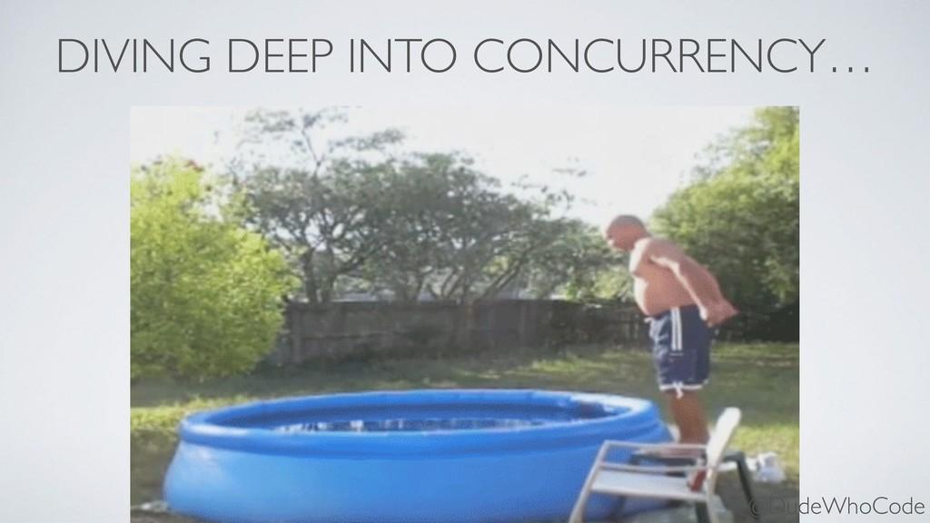 DIVING DEEP INTO CONCURRENCY… @DudeWhoCode