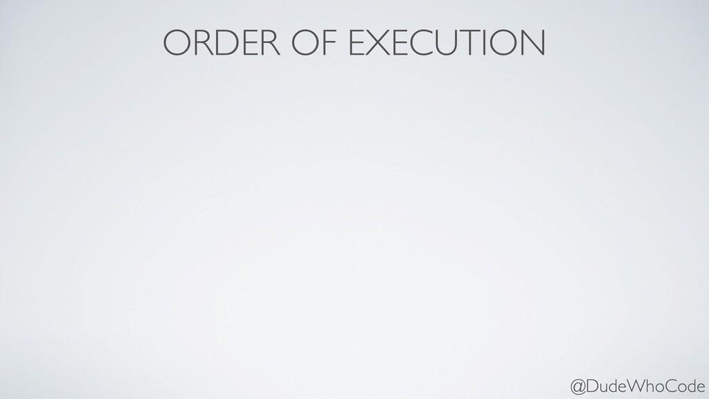 ORDER OF EXECUTION @DudeWhoCode