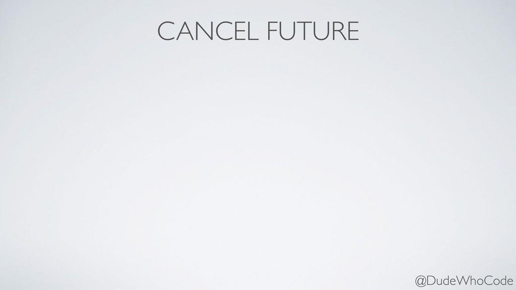 CANCEL FUTURE @DudeWhoCode
