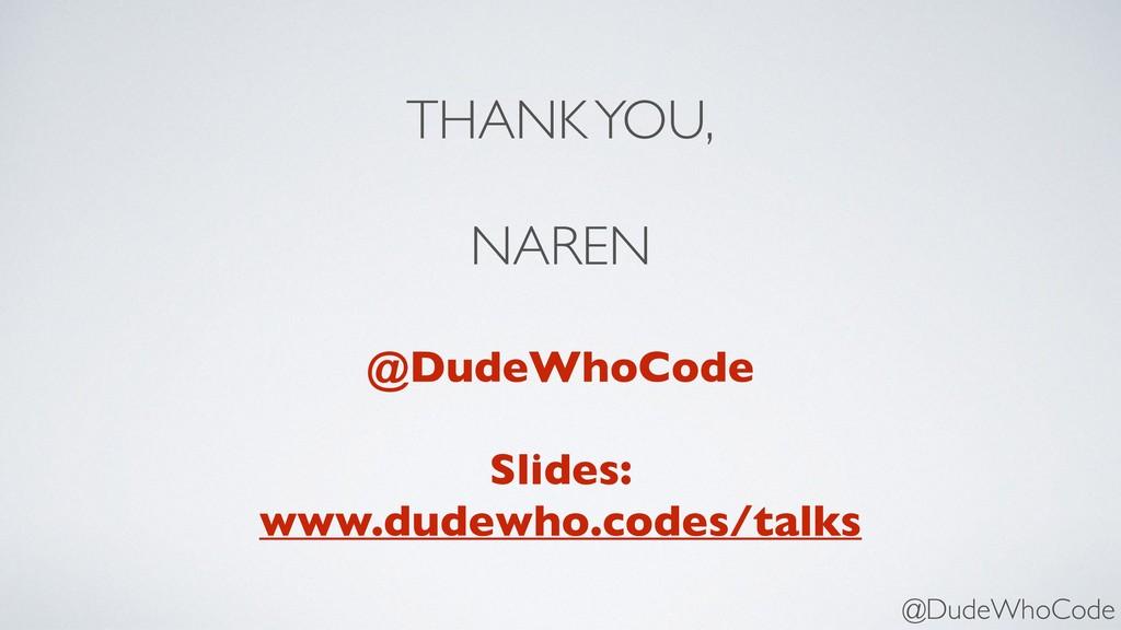 THANK YOU, NAREN @DudeWhoCode Slides: www.dude...