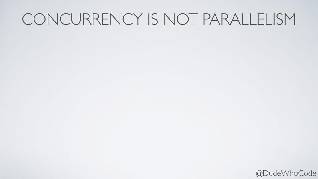 CONCURRENCY IS NOT PARALLELISM @DudeWhoCode