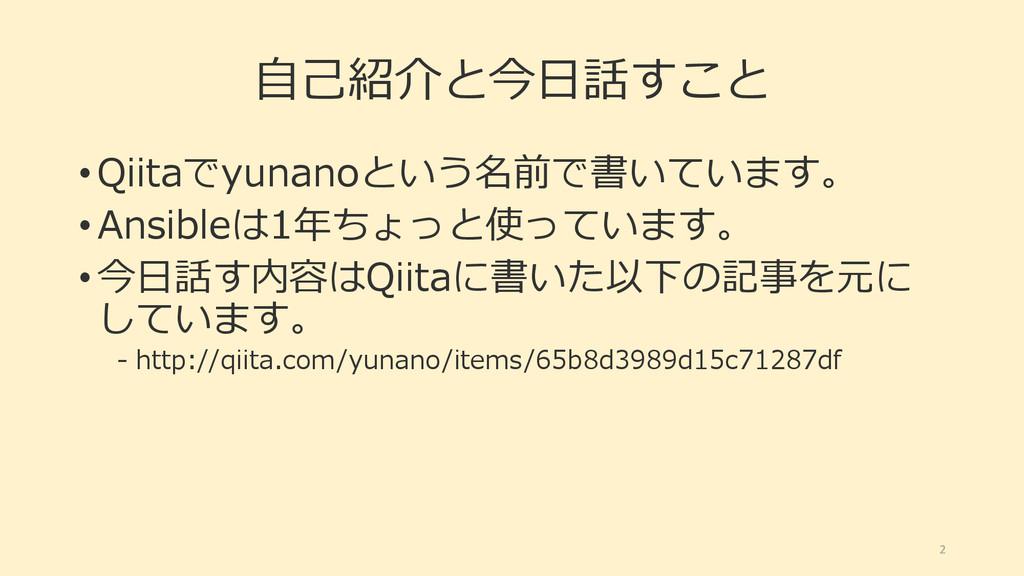 自己紹介と今日話すこと • Qiitaでyunanoという名前で書いています。 • Ansib...