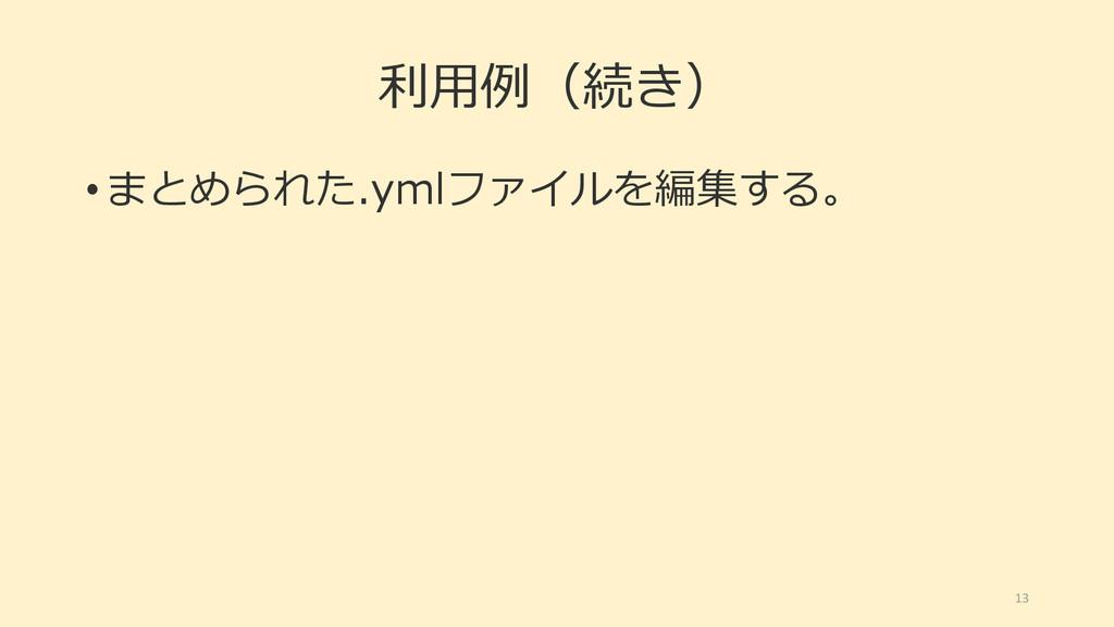 利用例(続き) • まとめられた.ymlファイルを編集する。 13