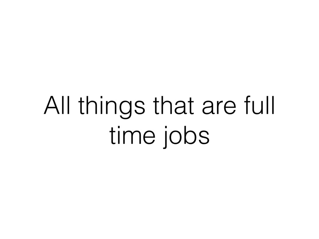 All things that are full time jobs