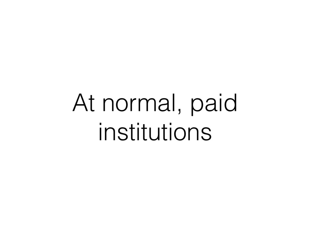 At normal, paid institutions