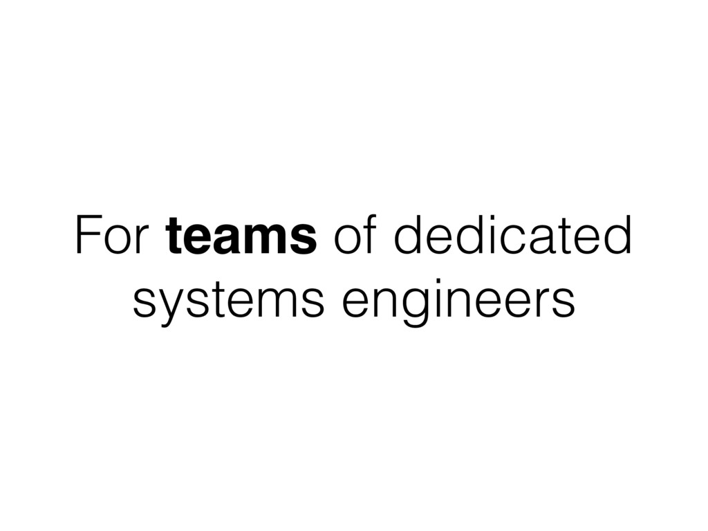 For teams of dedicated systems engineers