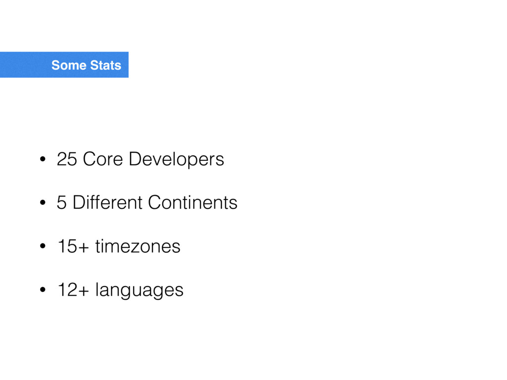 Some Stats • 25 Core Developers • 5 Different C...