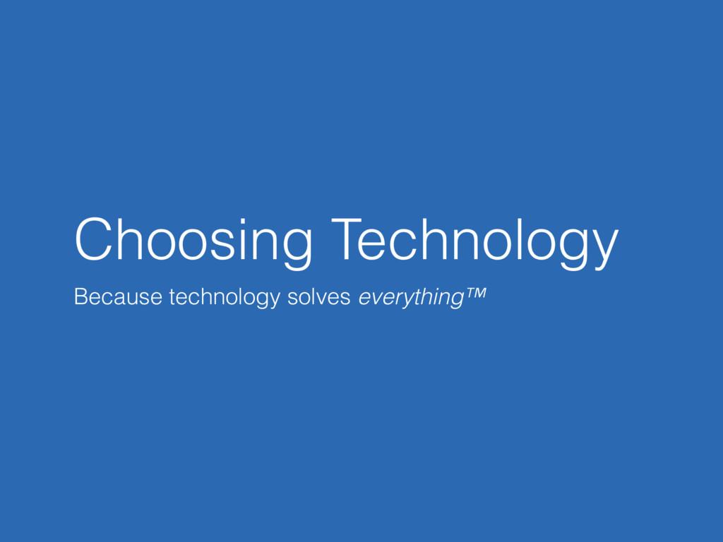 Choosing Technology Because technology solves e...