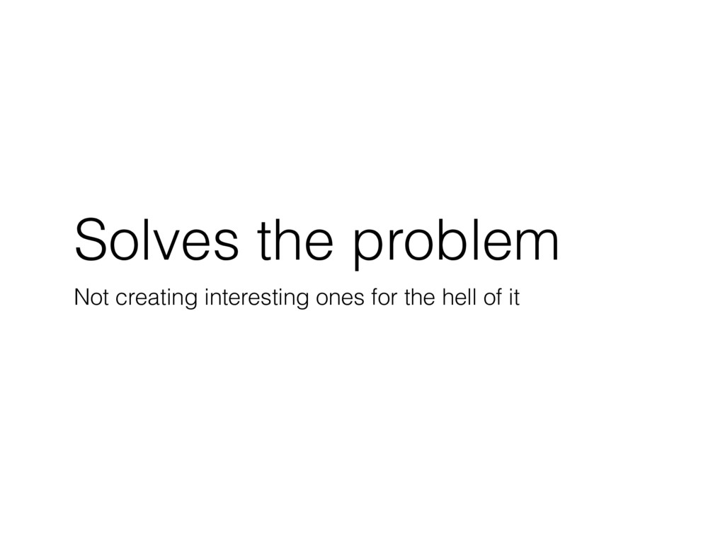 Solves the problem Not creating interesting one...