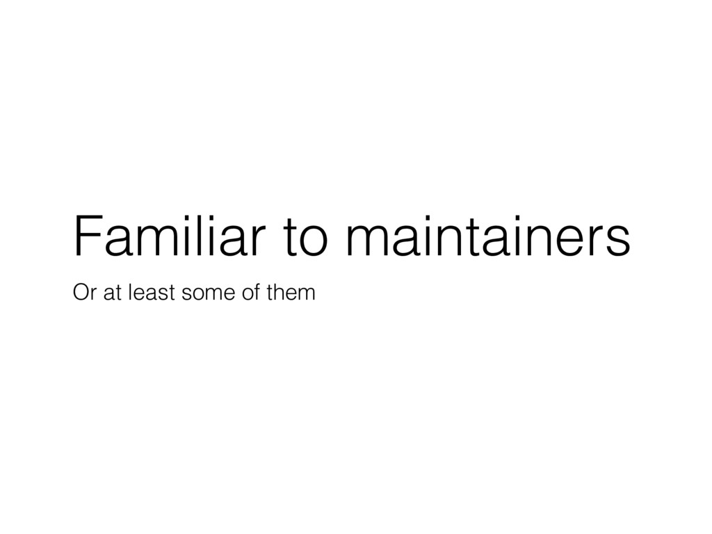 Familiar to maintainers Or at least some of them