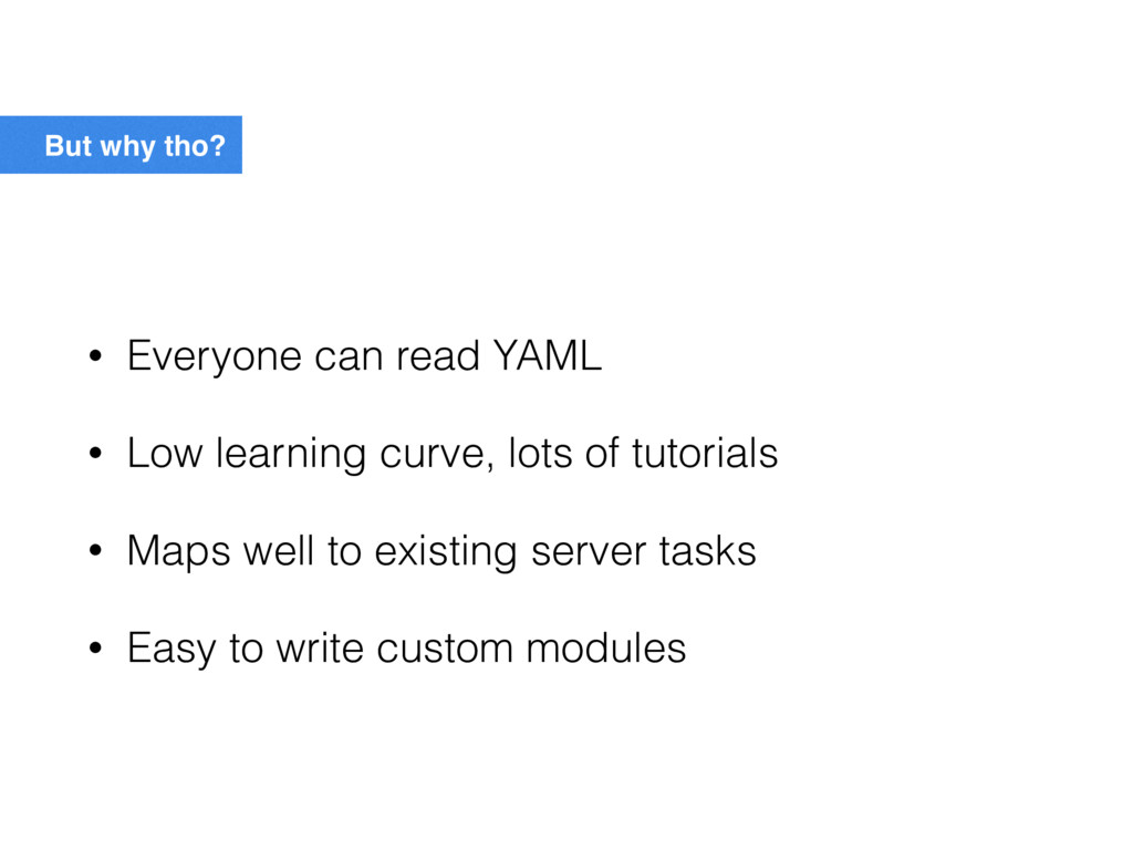 But why tho? • Everyone can read YAML • Low lea...