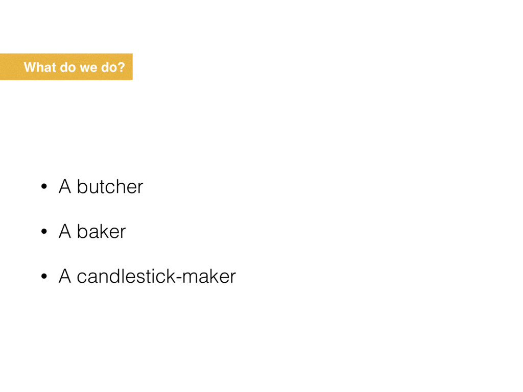 What do we do? • A butcher • A baker • A candle...