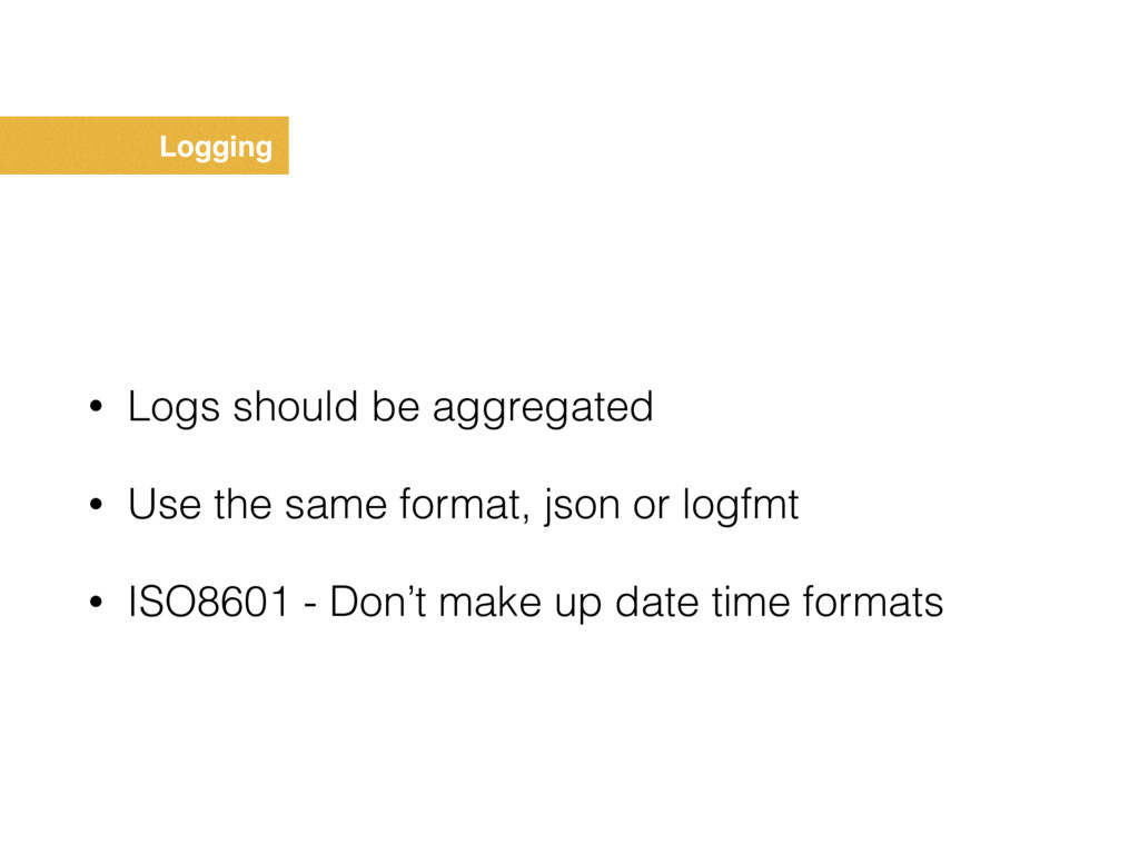 Logging • Logs should be aggregated • Use the s...