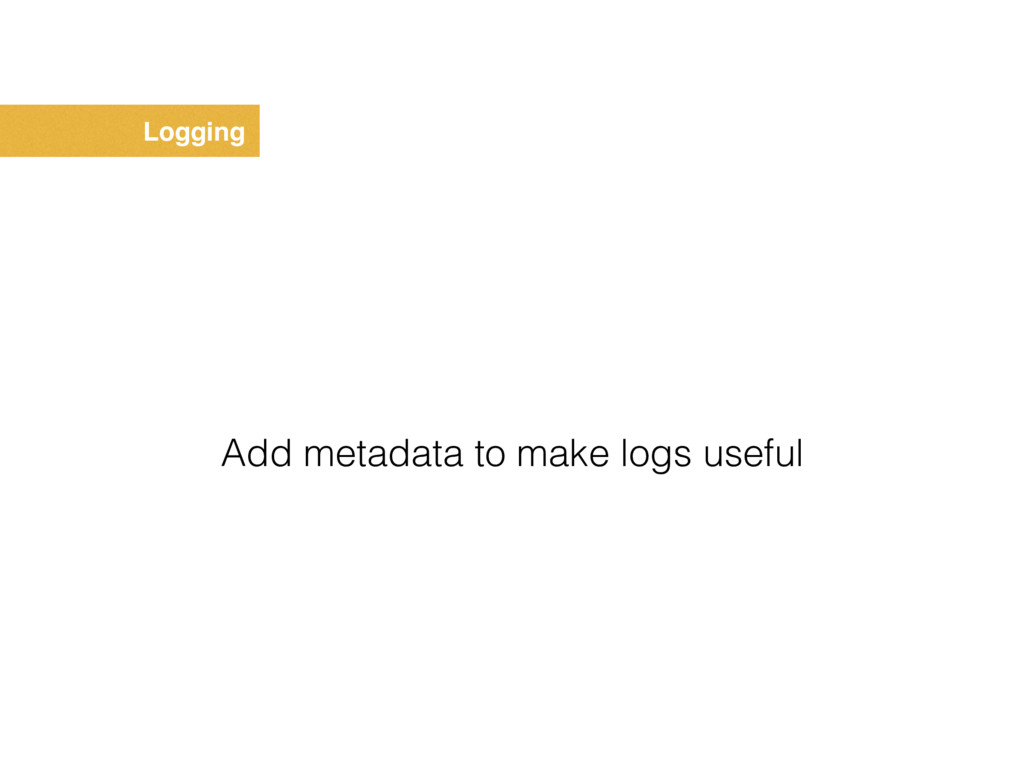 Logging Add metadata to make logs useful