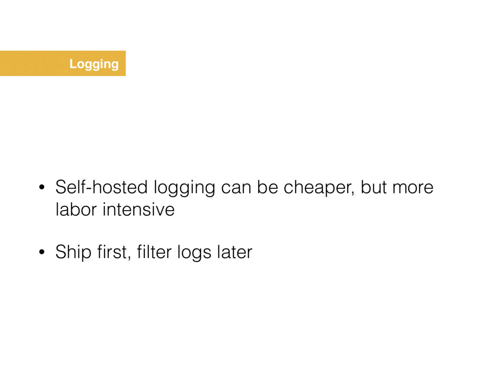 Logging • Self-hosted logging can be cheaper, b...