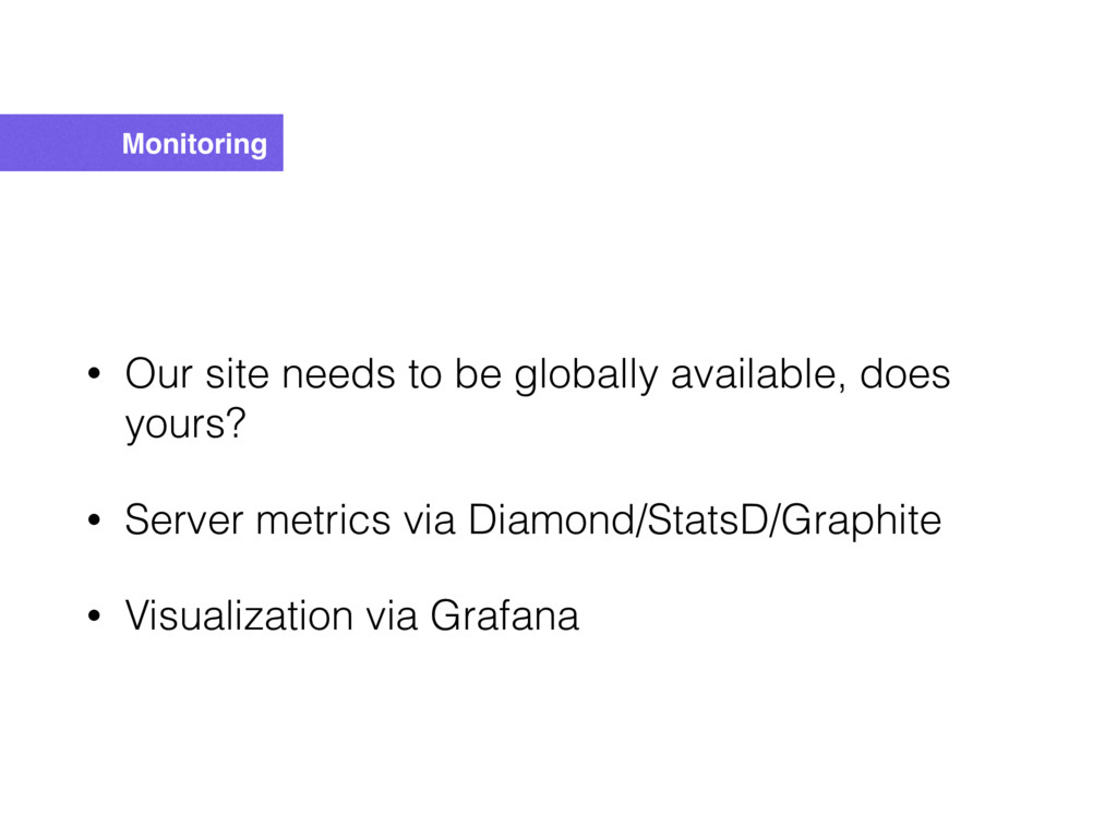 Monitoring • Our site needs to be globally avai...