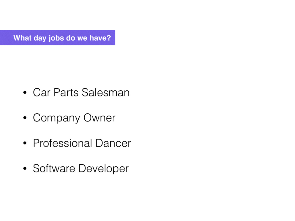 What day jobs do we have? • Car Parts Salesman ...