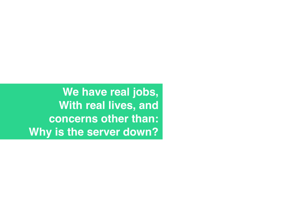 We have real jobs, With real lives, and concern...