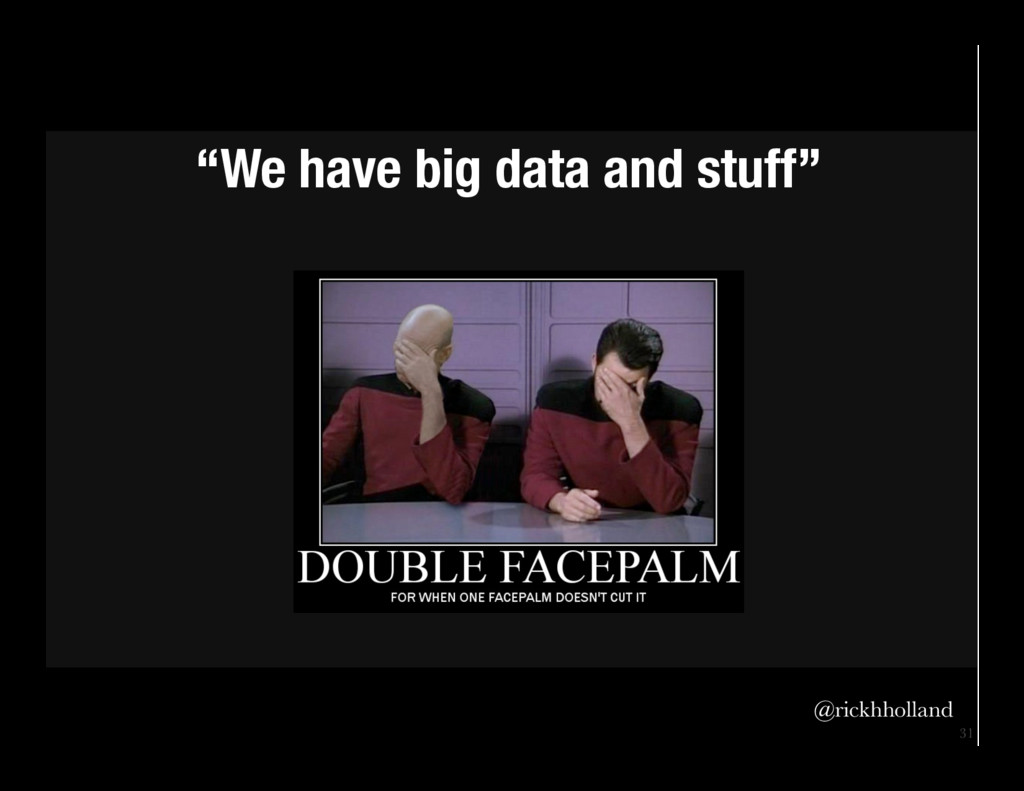"31 ""We have big data and stuff"" @rickhholland"