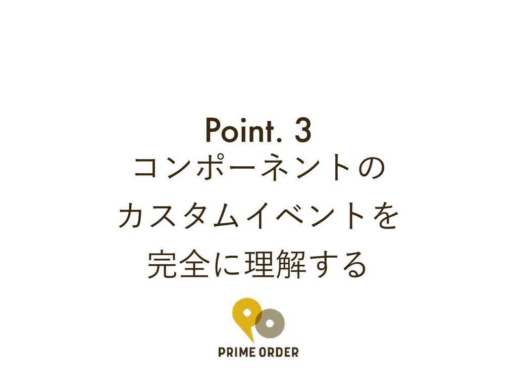 Point. 3 ίϯϙʔωϯτͷ ΧελϜΠϕϯτΛ શʹཧղ͢Δ