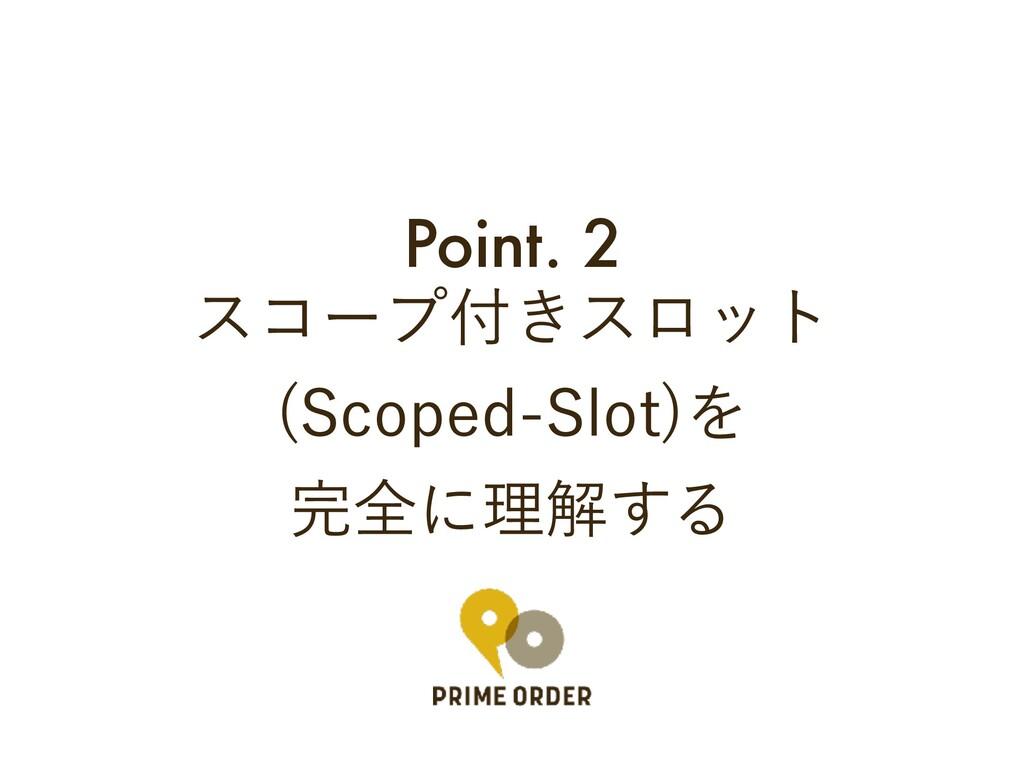 Point. 2 είʔϓ͖εϩοτ 4DPQFE4MPU Λ શʹཧղ͢Δ