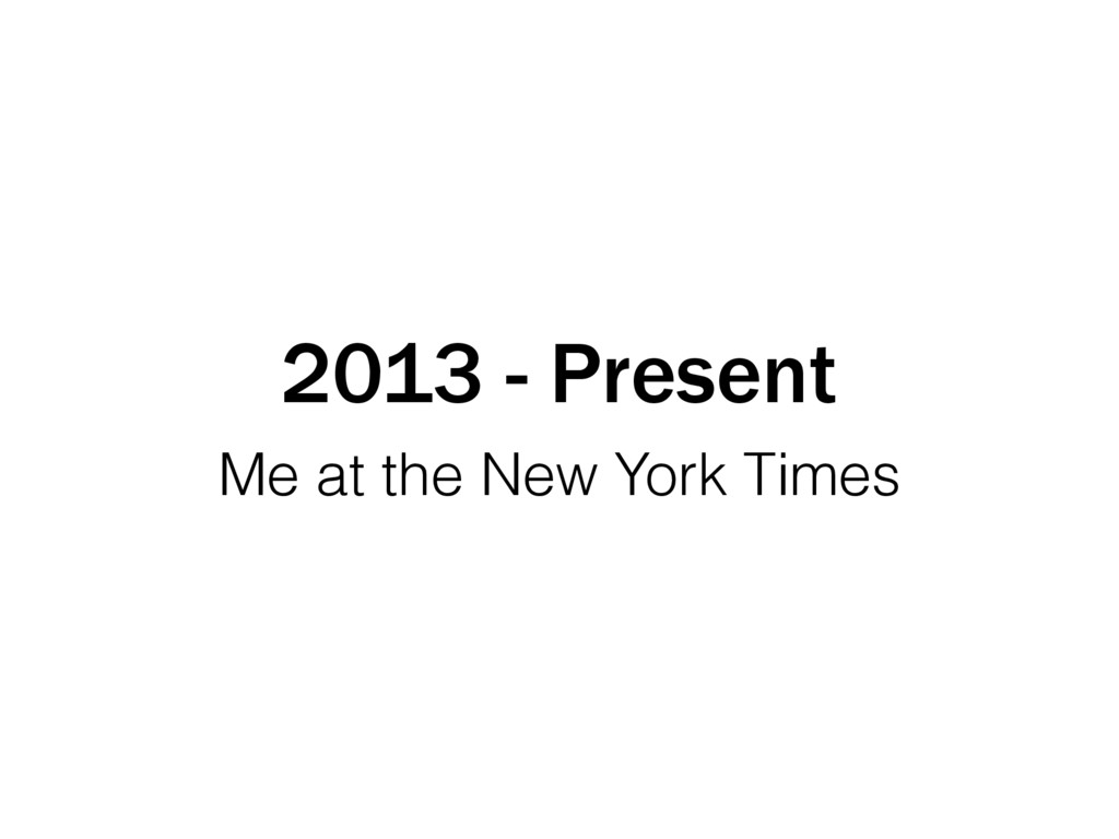 2013 - Present Me at the New York Times