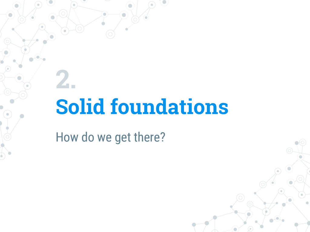 2. Solid foundations How do we get there?