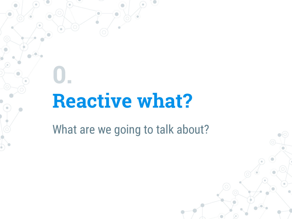 0. Reactive what? What are we going to talk abo...
