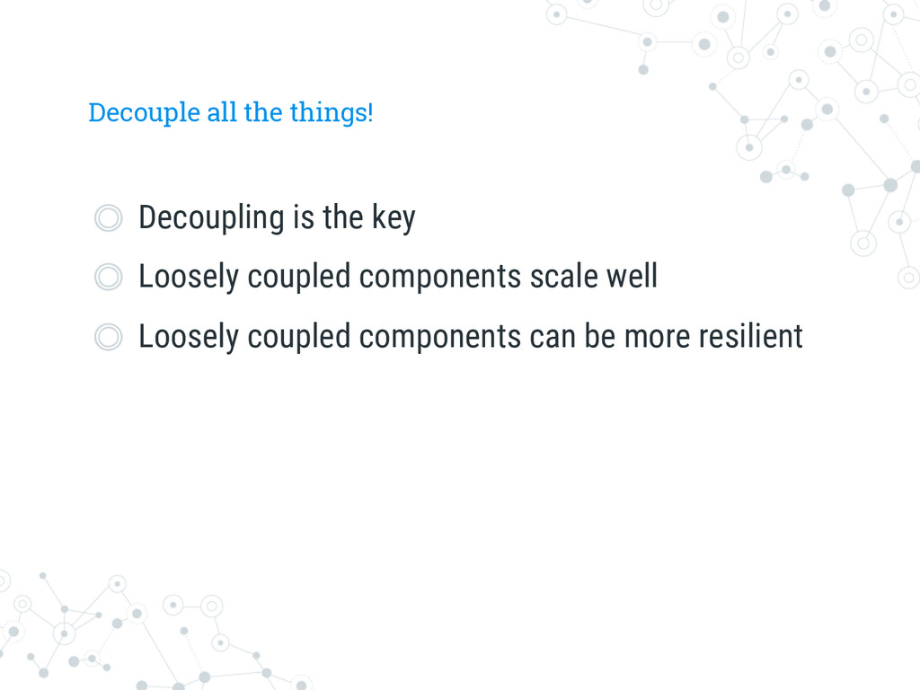 Decouple all the things!  Decoupling is the k...