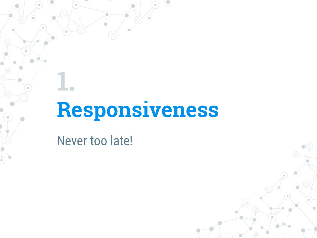 1. Responsiveness Never too late!