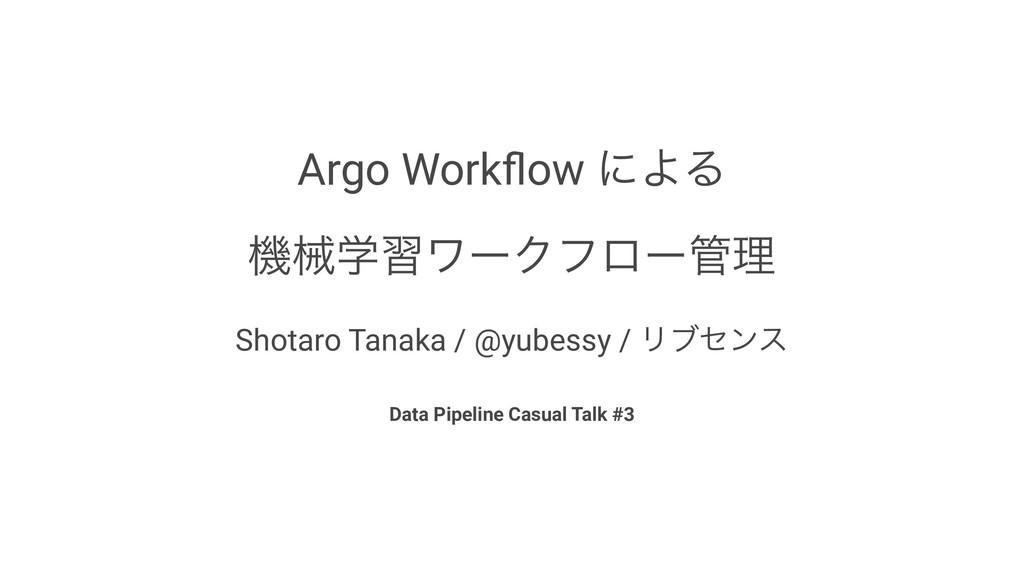 Argo Workflow ʹΑΔ ػցֶशϫʔΫϑϩʔཧ Shotaro Tanaka / ...