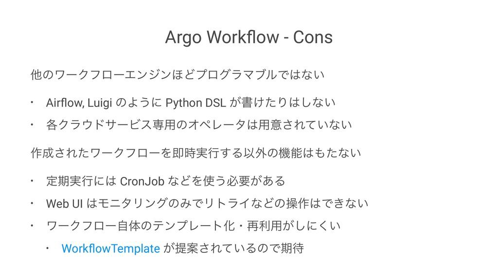 Argo Workflow - Cons ଞͷϫʔΫϑϩʔΤϯδϯ΄ͲϓϩάϥϚϒϧͰͳ͍ •...