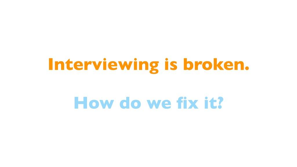 Interviewing is broken. How do we fix it?