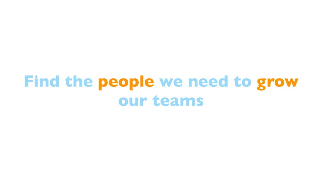 Find the people we need to grow our teams