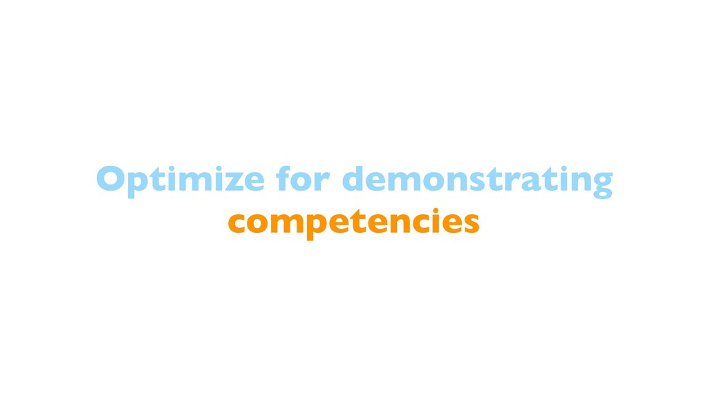 Optimize for demonstrating competencies