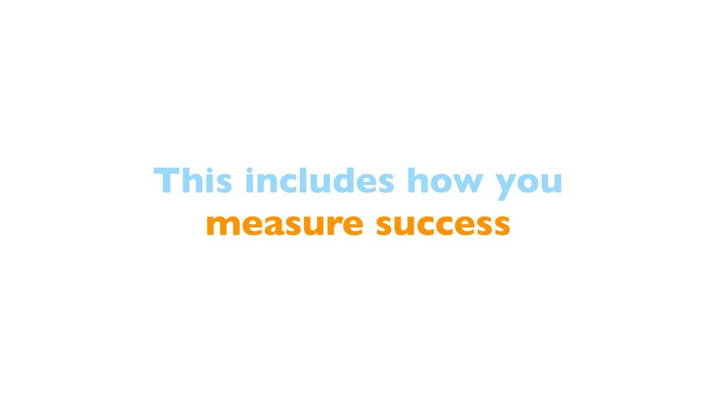 This includes how you measure success