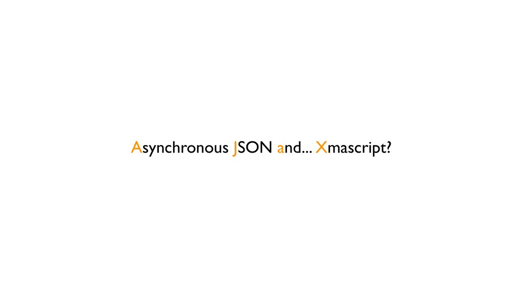 Asynchronous JSON and... Xmascript?